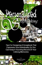 Personalized Scrapbooking: Tips For Designing A Scrapbook That Expresses Your Individuality So You Can Keep A Touching Record O by Martha C. Huey
