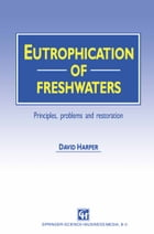 Eutrophication of Freshwaters: Principles, problems and restoration by David Harper