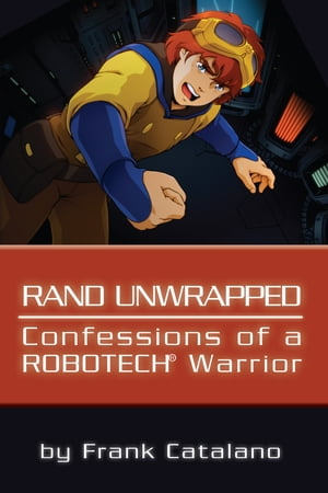 Rand Unwrapped: Confessions of a Robotech Warrior by Frank Catalano