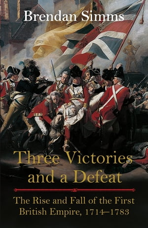 Three Victories and a Defeat The Rise and Fall of the First British Empire,  1714-1783