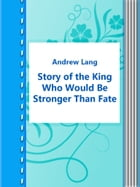 Story of the King Who Would Be Stronger Than Fate by Andrew Lang