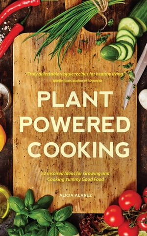 Plant-Powered Cooking: 52 Inspired Ideas for Growing and Cooking Yummy Good Food de Alice Mary Alvrez