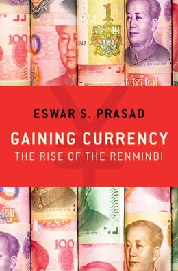 Book Gaining Currency: The Rise of the Renminbi by Eswar S. Prasad