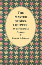 The Master of Mrs. Chilvers: An Improbable Comedy by Jerome K. Jerome