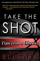 Take the Shot: Tips from a Master by Kent R. Buckner