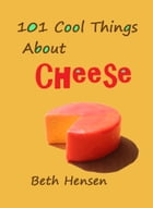 101 Cool Things about Cheese by Beth Hensen