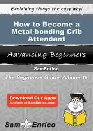 How to Become a Metal-bonding Crib Attendant: How to Become a Metal-bonding Crib Attendant by Rosena Marquez