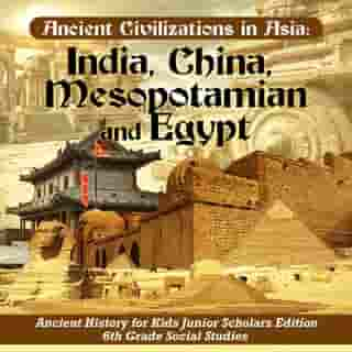 Ancient Civilizations in Asia : India, China, Mesopotamia and Egypt | Ancient History for Kids Junior Scholars Edition | 6th Grade Social Studies
