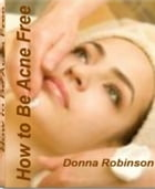 How to Be Acne Free: America's #1 Guide to Clear Skin and Self-Confidence By Learning Secrets to Fighting Acne Scars, The by Donna Robinson