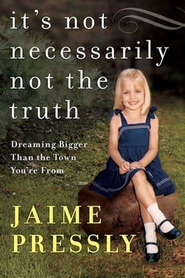 Book It's Not Necessarily Not the Truth: Dreaming Bigger Than the Town You're From by Jaime Pressly