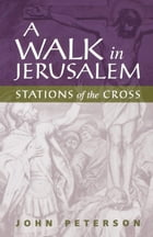 A Walk in Jerusalem: Stations of the Cross by John Peterson