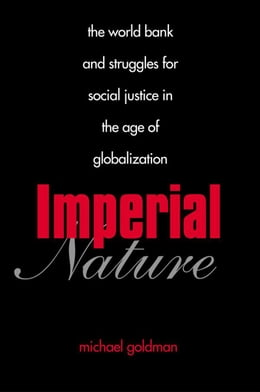 Book Imperial Nature: The World Bank and Struggles for Social Justice in the Age of Globalization by Michael Goldman