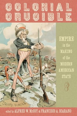 Book Colonial Crucible: Empire in the Making of the Modern American State by McCoy, Francisco A.