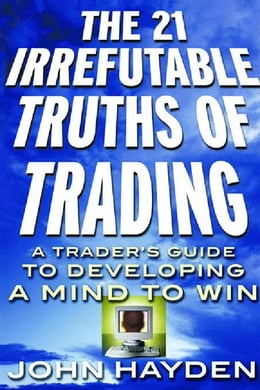 Book The 21 Irrefutable Truths of Trading: A Trader¿s Guide to Developing a Mind to Win: A Trader¿s… by Hayden, John