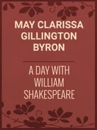 A Day with William Shakespeare by May Clarissa Gillington Byron