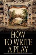 How to Write a Play: Letters from Augier, Banville, Dennery, Dumas, Gondinet, Labiche, Legouve, Pailleron, Sardou, Zola by Various