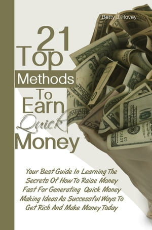 21 Top Methods To Earn Quick Money: Your Best Guide In Learning The Secrets Of How To Raise Money Fast For Generating Quick Money Making by Betty J. Hovey