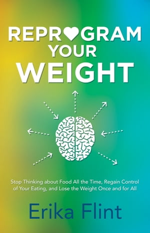 Reprogram Your Weight: Stop Thinking about Food All the Time, Regain Control of Your Eating, and Lose the Weight Once and f by Erika Flint