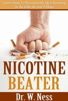 Nicotine Beater: Permanently Quit Smoking In As Little As 5 Days by Dr. W. Ness