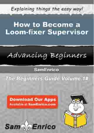 How to Become a Loom-fixer Supervisor: How to Become a Loom-fixer Supervisor by Torri Charles
