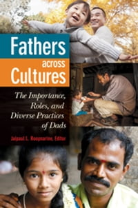 Fathers Across Cultures: The Importance, Roles, and Diverse Practices of Dads: The Importance…