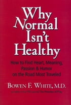 Why Normal Isn't Healthy: How to Find Heart, Meaning, Passion & Humor on the Road Most Traveled by Bowen F. White MD