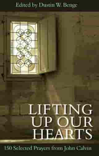 Lifting up our hearts: 150 Selected Prayers from John Calvin by Dustin Benge