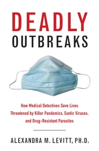 Deadly Outbreaks: How Medical Detectives Save Lives Threatened by Killer Pandemics, Exotic Viruses…