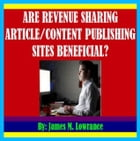 Are Revenue Sharing Article/Content Publishing Sites Beneficial? by James Lowrance
