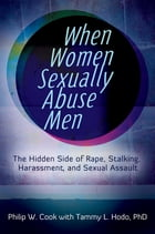 When Women Sexually Abuse Men: The Hidden Side of Rape, Stalking, Harassment, and Sexual Assault: The Hidden Side of Rape, Stalking, Harassment, and S by Philip W. Cook