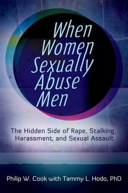 Book When Women Sexually Abuse Men: The Hidden Side of Rape, Stalking, Harassment, and Sexual Assault… by Philip W. Cook