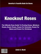 Knockout Roses: The Ultimate Rose Guide To Pruning Roses, Miniature Roses, Dozen Roses, Roses For Dummies, Roses For by Linda Black