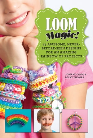 Loom Magic! 25 Awesome,  Never-Before-Seen Designs for an Amazing Rainbow of Projects