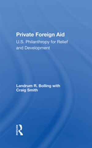 Private Foreign Aid: U.s. Philanthropy In Relief And Developlment