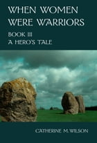 When Women Were Warriors Book III: A Hero's Tale by Catherine Wilson