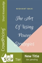 The Art Of Using Power Strategies by NISHANT BAXI