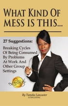 What Kind of Mess Is This? by LCSW, LADAC Tameka Lancaster