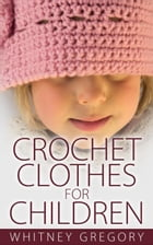Crochet Clothes for Children by Whitney Gregory