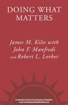 Doing What Matters: How to Get Results That Make a Difference - The Revolutionary Old-School Approach by James M. Kilts