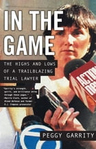 In the Game: The Highs and Lows of a Trailblazing Trial Lawyer by Peggy Garrity