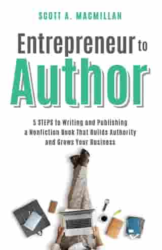 Entrepreneur to Author: 5 STEPS to Writing and Publishing a Nonfiction Book That Builds Authority and Grows Your Business by Scott A. MacMillan