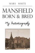 Mansfield Born & Bred by Mary White