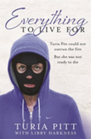 Everything to Live For The Inspirational Story of Turia Pitt