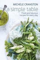 A Simple Table: Fresh and fabulous recipes for every day by Michele Cranston