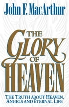 The Glory of Heaven: The Truth about Heaven, Angels and Eternal Life