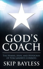 God's Coach: The Hymns, Hype, and Hypocrisy of Tom Landry's Cowboys by Skip Bayless