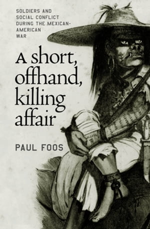 A Short,  Offhand,  Killing Affair Soldiers and Social Conflict during the Mexican-American War