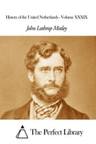History of the United Netherlands - Volume XXXIX by John Lothrop Motley