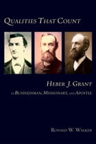 Qualities That Count: Heber J. Grant: As Businessman, Missionary, and Apostle by Walker