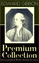 """EDWARD GIBBON Premium Collection: Historiographical Works, Memoirs & Letters: Including """"The History of the Decline and Fall of the Roman Empire by Edward Gibbon"""